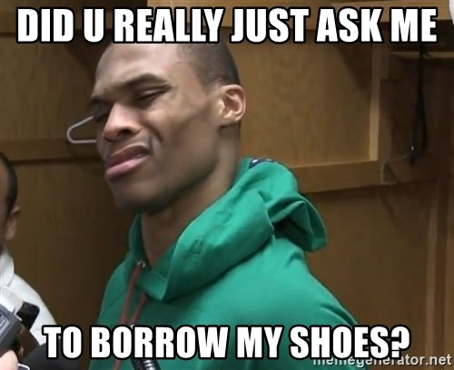 Russell Westbrook - did u really just ask me  to borrow my shoes?