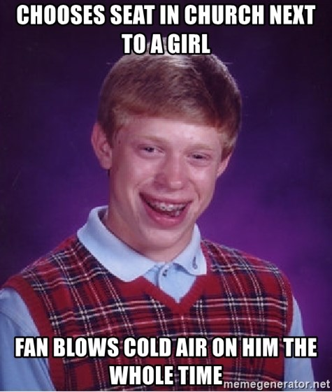 Bad Luck Brian - Chooses seat in church next to a girl Fan blows cold air on him the whole time