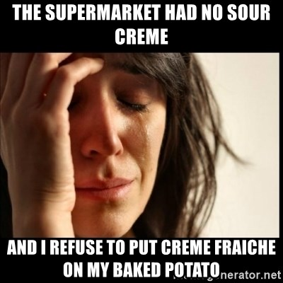 First World Problems - The supermarket had no sour creme And I refuse to put Creme Fraiche on my baked potato