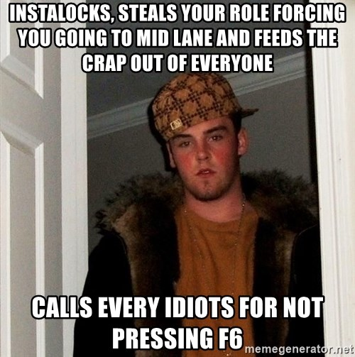 Scumbag Steve - Instalocks, steals your role forcing you going to mid lane and feeds the crap out of everyone calls every idiots for not pressing f6