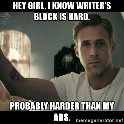ryan gosling hey girl - hEY GIRL. i KNOW WRITER'S BLOCK IS HARD. pROBABLY HARDER THAN MY ABS.