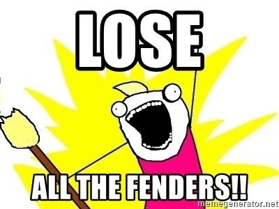 X ALL THE THINGS - lose all the fenders!!