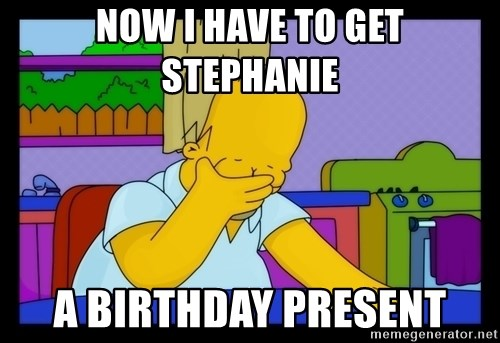 Homer Facepalm - Now I have to get Stephanie a birthday present
