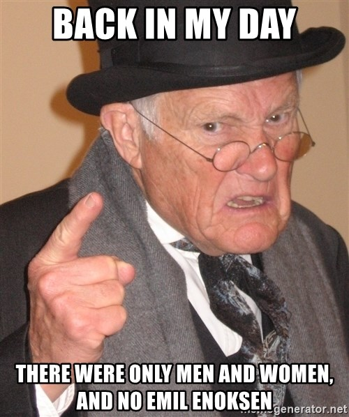Angry Old Man - Back in my day there were only men and women, and no emil enoksen
