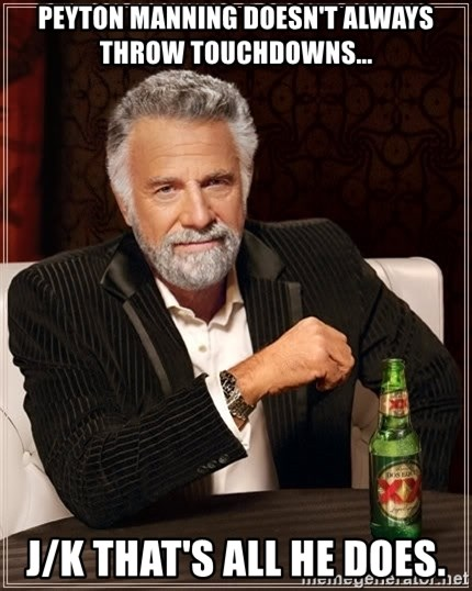 The Most Interesting Man In The World - peyton manning doesn't always throw touchdowns... j/k that's all he does.