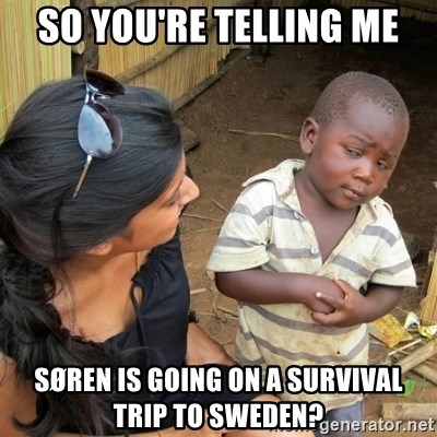 skeptical black kid - so you're telling me søren is going on a survival trip to Sweden?