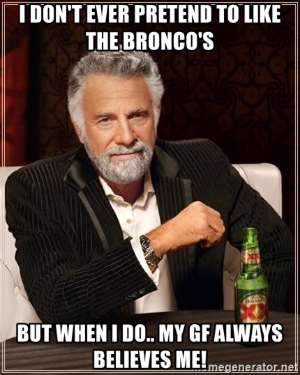 The Most Interesting Man In The World - I don't ever pretend to like the bronco's  But when I do.. My GF always believes me!