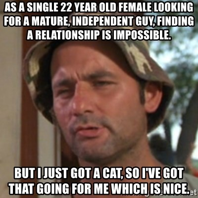Carl Spackler - As a single 22 year old female looking for a mature, independent guy, finding a relationship is impossible. But I just got a cat, so I've got that going for me which is nice.