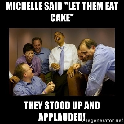 "obama laughing  - Michelle said ""let them eat cake"" they stood up and applauded!"