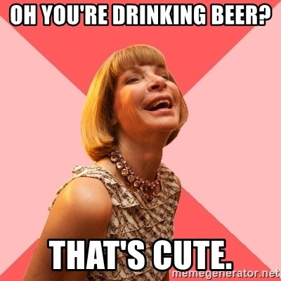 Amused Anna Wintour - Oh you're drinking beer? That's cute.
