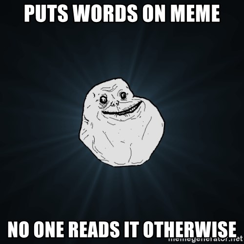 Forever Alone - Puts words on meme No one reads it otherwise