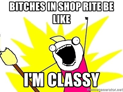 X ALL THE THINGS - Bitches in Shop Rite be like I'm Classy