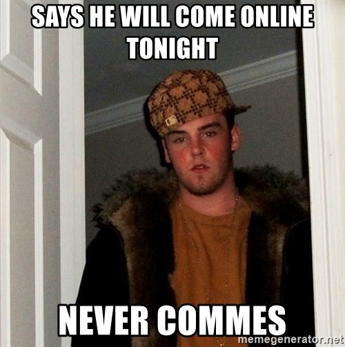 Scumbag Steve - says he will come online tonight never commes