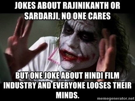 joker mind loss - Jokes about rajinikanth or Sardarji, No one cares But one joke about Hindi Film Industry and Everyone looses their Minds.