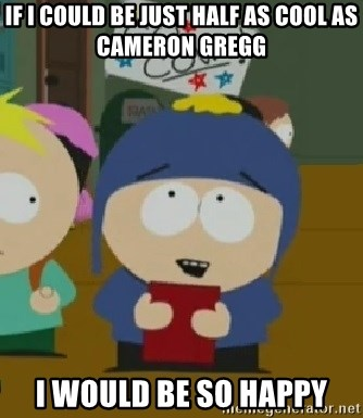 I would be so happy Craig - If i could be just half as cool as Cameron Gregg I Would be so happy