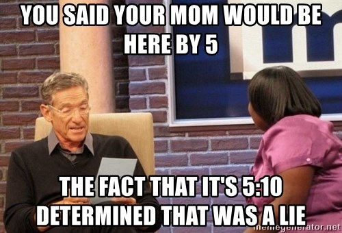 Maury Lie Detector - you said your mom would be here by 5 the fact that it's 5:10 determined that was a lie