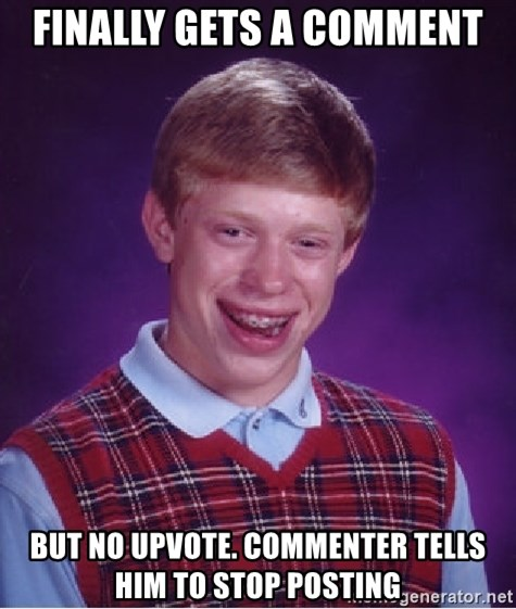 Bad Luck Brian - Finally gets a comment But no upvote. commenter tells him to stop posting