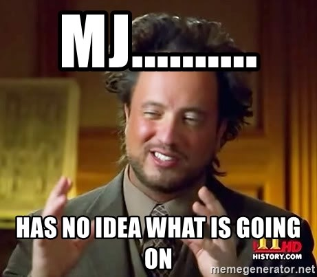 Ancient Aliens - mj.......... HAS NO IDEA WHAT IS GOING ON