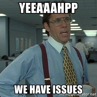 Yeah that'd be great... - Yeeaaahpp We have issues