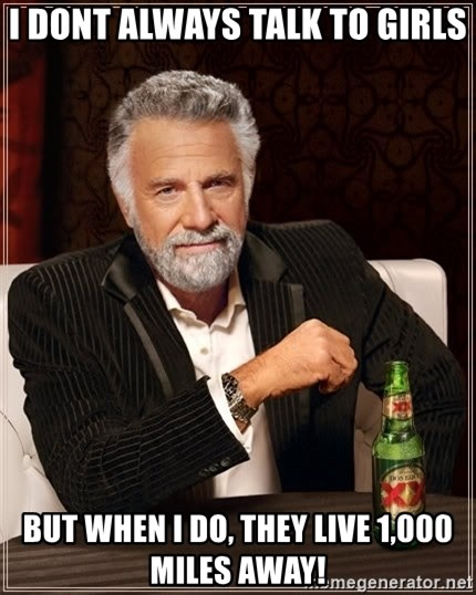 The Most Interesting Man In The World - i dont always talk to girls but when i do, they live 1,000 miles away!