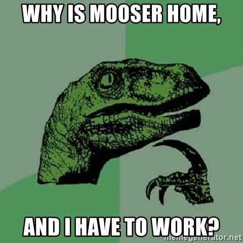 Philosoraptor - why is mooser home, and i have to work?