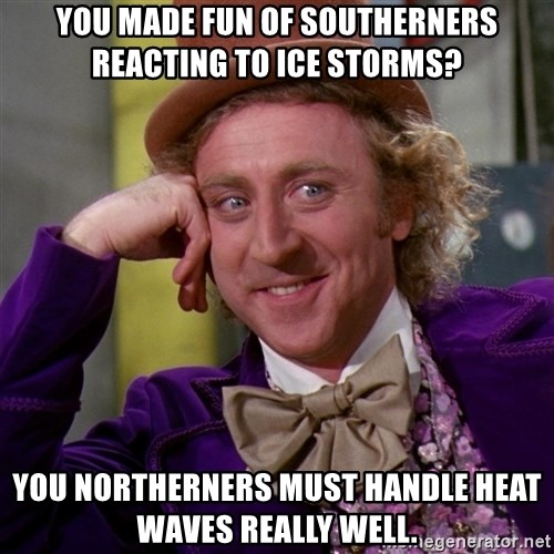 Willy Wonka - you made fun of southerners reacting to ice storms? You northerners must handle heat waves really well.