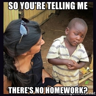 Skeptical third-world kid - So you're telling me there's no homework?
