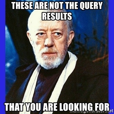 Obi Wan Kenobi  - these are not the query results  thaT YOU ARE LOOKING FOR