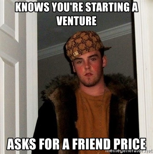 Scumbag Steve - knows you're starting a venture asks for a friend price