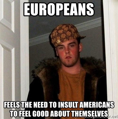 Scumbag Steve - Europeans Feels the need to insult americans to feel good about themselves