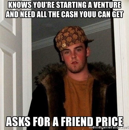 Scumbag Steve - knows you're starting a venture and need all the cash youu can get asks for a friend price