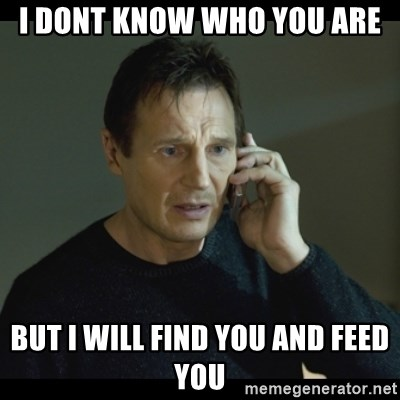 I will Find You Meme - I Dont know who you are but i will find you and feed you