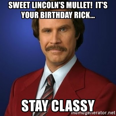 Anchorman Birthday - Sweet Lincoln's mullet!  It's your birthday Rick... Stay Classy