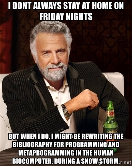 The Most Interesting Man In The World - I dont always stay at home on friday nights but when i do, i might be rewriting the bibliography for programming and metaprogramming in the human biocomputer. during a snow storm.