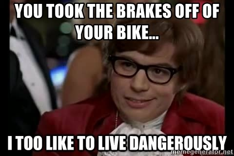 I too like to live dangerously - you took the brakes off of your bike...