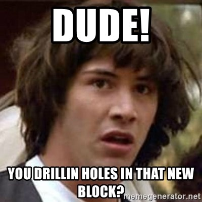Conspiracy Keanu - Dude! You drillin holes in that new block?