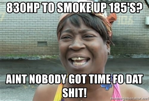 Ain`t nobody got time fot dat - 830hp to smoke up 185's? Aint nobody got time fo dat shit!