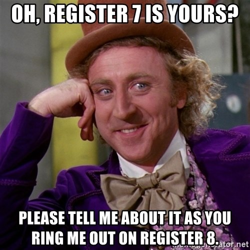 Willy Wonka - Oh, register 7 is yours? Please tell me about it as you ring me out on register 8.