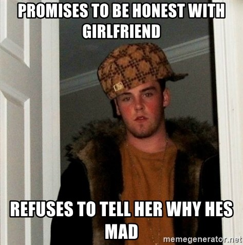 Less Scumbag Scumbag Steve - Promises to be honest with girlfriend refuses to tell her why hes mad