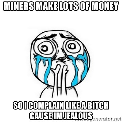 Crying face - MINERS MAKE LOTS OF MONEY SO I COMPLAIN LIKE A BITCH CAUSE IM JEALOUS