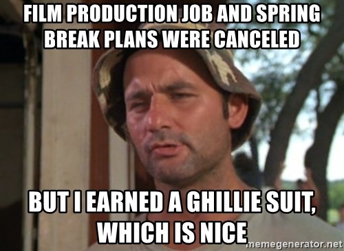 So I got that going on for me, which is nice - film production job and spring break plans were canceled but i earned a ghillie suit, which is nice