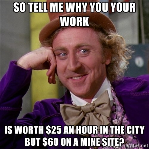 Willy Wonka - so tell me why you your work  IS WORTH $25 AN HOUR in the city but $60 on a mine site?