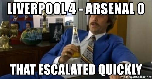 That escalated quickly-Ron Burgundy - Liverpool 4 - Arsenal 0 that escalated quickly