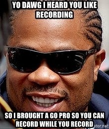 Xzibit - yo dawg i heard you like recording so I brought a go pro so you can record while you record