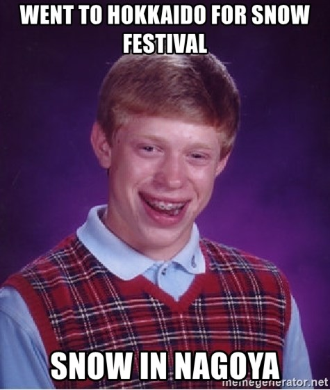 Bad Luck Brian - Went to Hokkaido for snow festival Snow in Nagoya