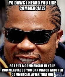 Xzibit - Yo dawg i heard you like commercials So i put a commercial in your commercial so you can watch another commercial after that one