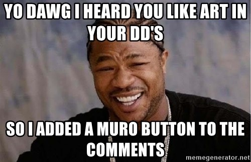 Yo Dawg - Yo dawg I heard you like art in your DD's So I added a muro button to the comments