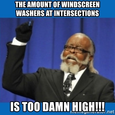 Too damn high - the amount of windscreen washers at intersections is too damn high!!!