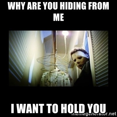 Michael Myers - Why are you hiding from me I want to hold you