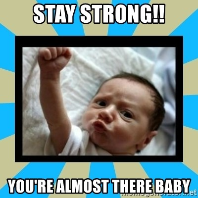 Stay Strong Baby - STAY STRONG!! You're almost there baby